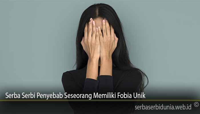 Serba Serbi Penyebab Seseorang Memiliki Fobia Unik